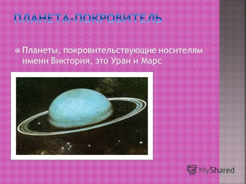 Планеты, покровительствующие носителям имени Виктория, это Уран и Марс