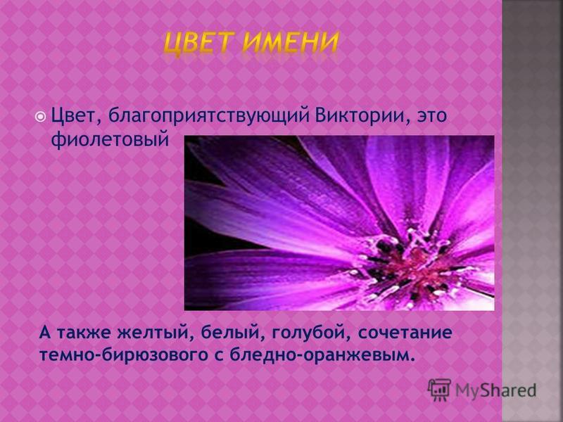 Цвет, благоприятствующий Виктории, это фиолетовый А также желтый, белый, голубой, сочетание темно-бирюзового с бледно-оранжевым.