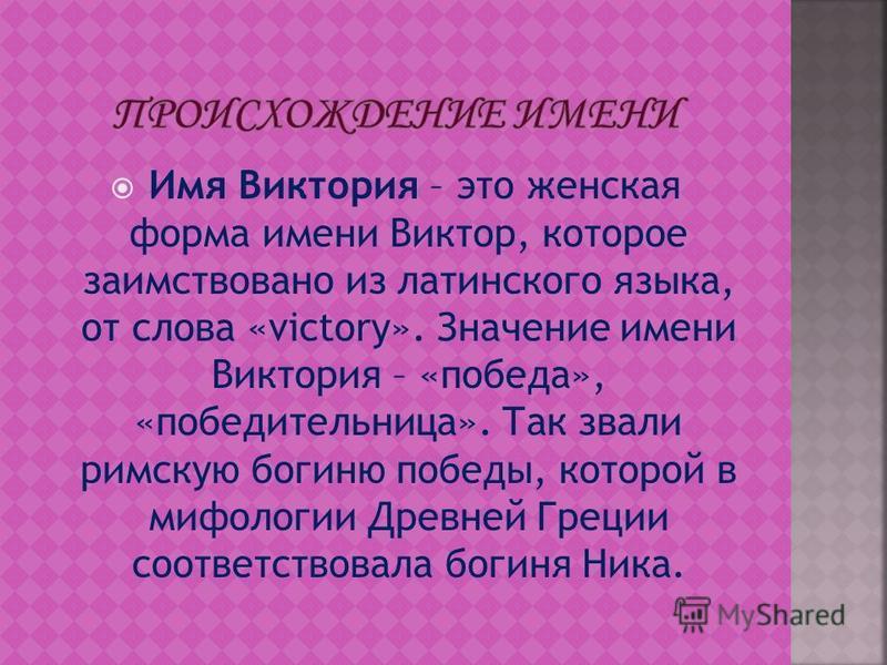 Имя Виктория – это женская форма имени Виктор, которое заимствовано из латинского языка, от слова «victory». Значение имени Виктория – «победа», «победительница». Так звали римскую богиню победы, которой в мифологии Древней Греции соответствовала бог