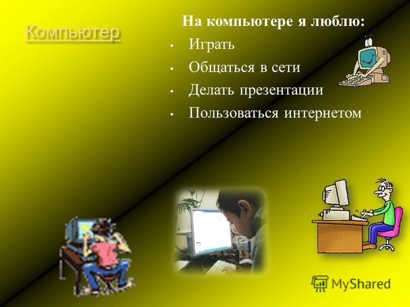 Компьютер На компьютере я люблю : Играть Общаться в сети Делать презентации Пользоваться интернетом