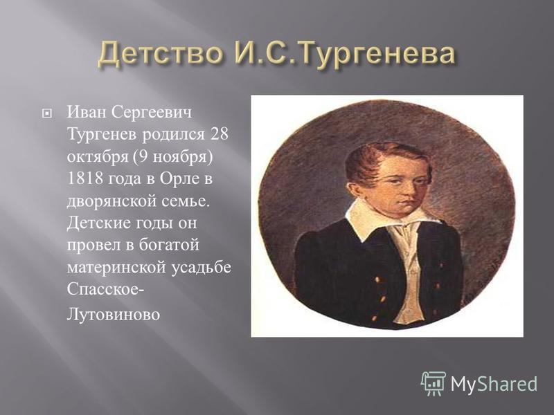 Иван Сергеевич Тургенев родился 28 октября (9 ноября ) 1818 года в Орле в дворянской семье. Детские годы он провел в богатой материнской усадьбе Спасское - Лутовиново