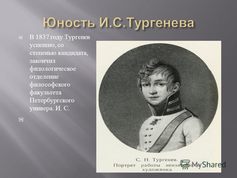 В 1837 году Тургенев успешно, со степенью кандидата, закончил филологическое отделение философского факультета Петербургского универа. И. С.