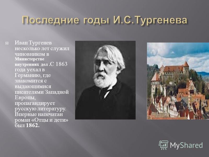 Иван Тургенев несколько лет служил чиновником в Министерстве внутренних дел. С 1863 года уехал в Германию, где знакомится с выдающимися писателями Западной Европы, пропагандирует русскую литературу. Впервые напечатан роман « Отцы и дети » был 1862.