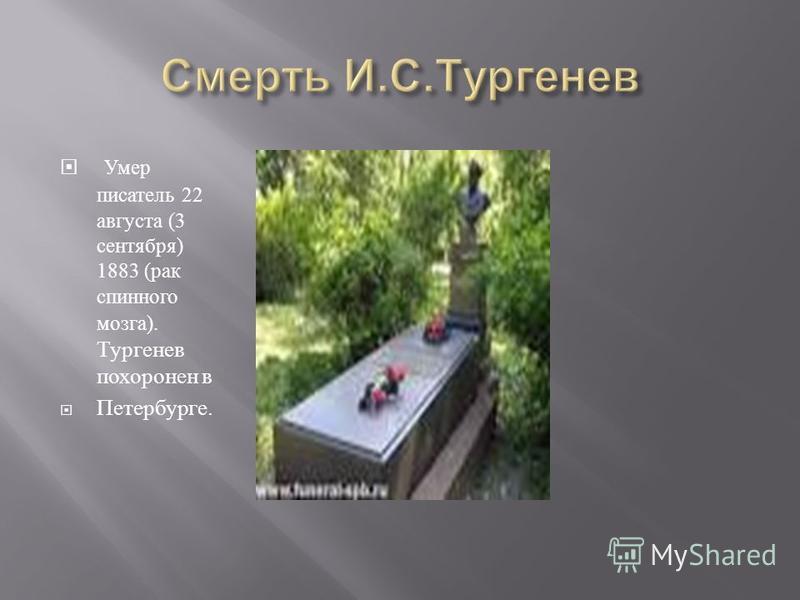 Умер писатель 22 августа (3 сентября ) 1883 ( рак спинного мозга ). Тургенев похоронен в Петербурге.