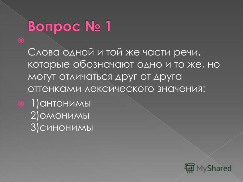 Слова одной и той же части речи, которые обозначают одно и то же, но могут отличаться друг от друга оттенками лексического значения: 1)антонимы 2)омонимы 3)синонимы