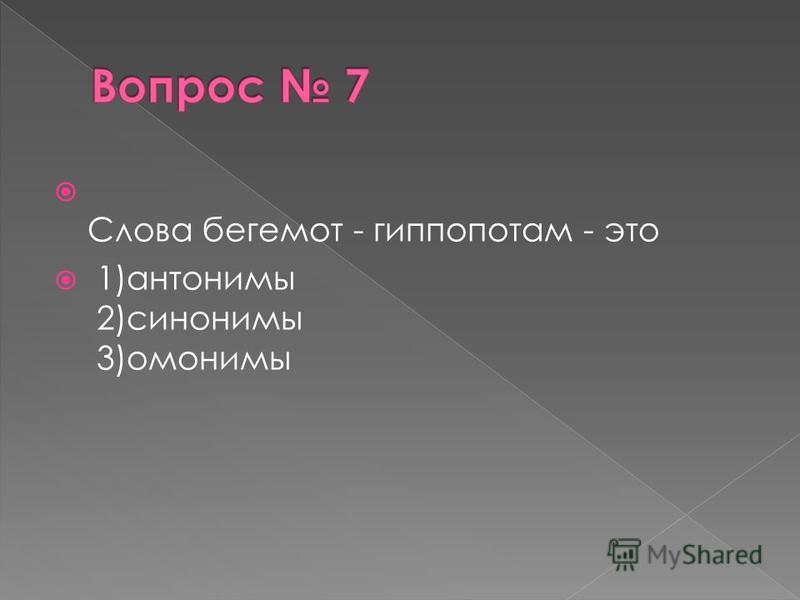 Слова бегемот - гиппопотам - это 1)антонимы 2)синонимы 3)омонимы