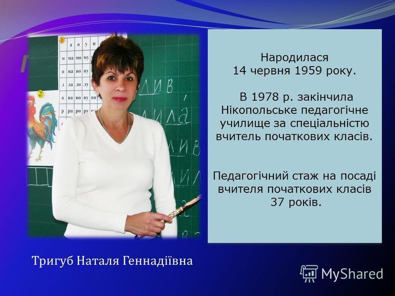 Портфоліо Народилася 14 червня 1959 року. В 1978 р. закінчила Нікопольське педагогічне училище за спеціальністю вчитель початкових класів. Педагогічний стаж на посаді вчителя початкових класів 37 років. Тригуб Наталя Геннадіївна