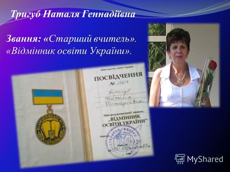 Тригуб Наталя Геннадіївна Звання: «Старший вчитель». «Відмінник освіти України».
