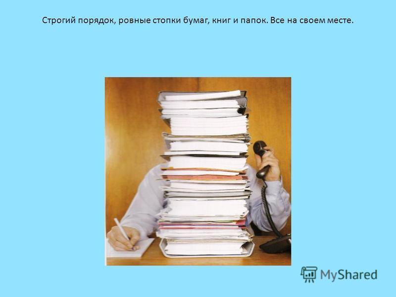Строгий порядок, ровные стопки бумаг, книг и папок. Все на своем месте.