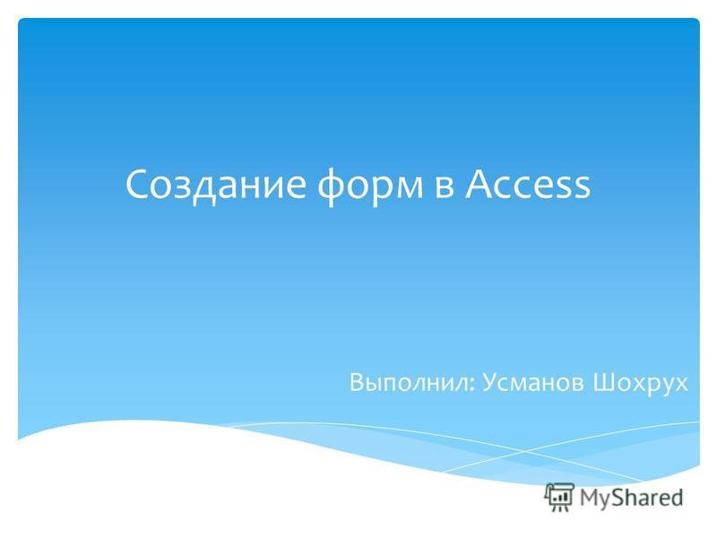 Создание форм в Access Выполнил: Усманов Шохрух