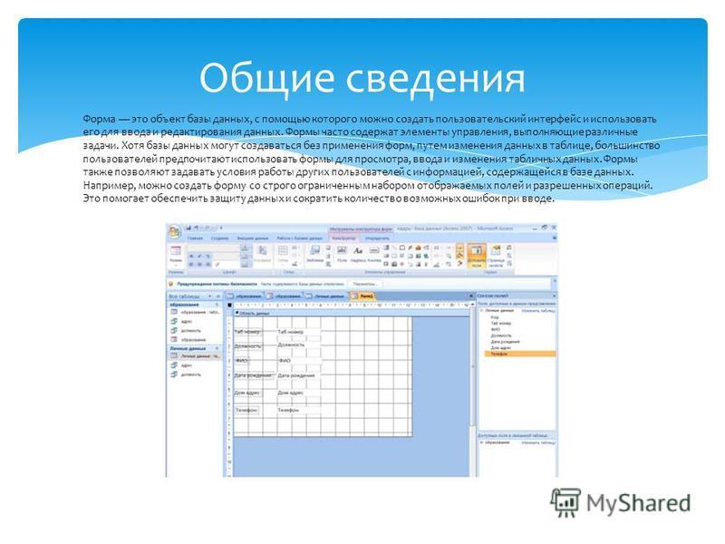 Общие сведения Форма это объект базы данных, с помощью которого можно создать пользовательский интерфейс и использовать его для ввода и редактирования данных. Формы часто содержат элементы управления, выполняющие различные задачи. Хотя базы данных мо