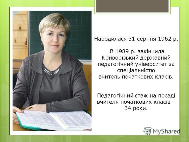 Народилася 31 серпня 1962 р. В 1989 р. закінчила Криворізький державний педагогічний університет за спеціальністю вчитель початкових класів. Педагогічний стаж на посаді вчителя початкових класів – 34 роки.