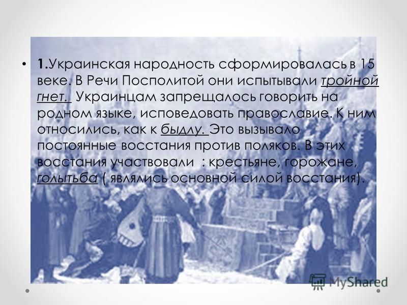 1. Украинская народность сформировалась в 15 веке. В Речи Посполитой они испытывали тройной гнет. Украинцам запрещалось говорить на родном языке, исповедовать православие. К ним относились, как к быдлу. Это вызывало постоянные восстания против поляко