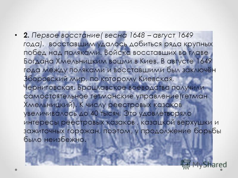2. Первое восстание( весна 1648 – август 1649 года). восставшим удалось добиться ряда крупных побед над поляками. Войска восставших во главе Богдана Хмельницким вошли в Киев. В августе 1649 года между поляками и восставшими был заключён Зборовский ми