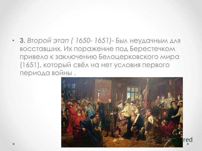 3. Второй этап ( 1650- 1651)- Был неудачным для восставших. Их поражение под Берестечком привело к заключению Белоцерковского мира (1651), который свёл на нет условия первого периода войны.