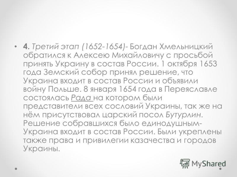 4. Третий этап (1652-1654)- Богдан Хмельницкий обратился к Алексею Михайловичу с просьбой принять Украину в состав России. 1 октября 1653 года Земский собор принял решение, что Украина входит в состав России и объявили войну Польше. 8 января 1654 год