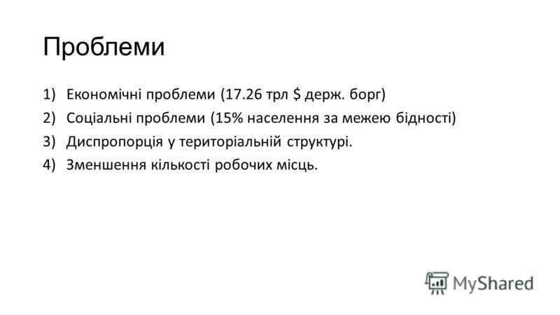 Проблеми 1)Економічні проблеми (17.26 трл $ держ. борг) 2)Соціальні проблеми (15% населення за межею бідності) 3)Диспропорція у територіальній структурі. 4)Зменшення кількості робочих місць.