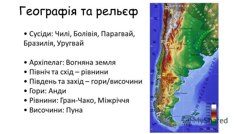 Географія та рельєф Сусіди: Чилі, Болівія, Парагвай, Бразилія, Уругвай Архіпелаг: Вогняна земля Північ та схід – рівнини Південь та захід – гори/височини Гори: Анди Рівнини: Гран-Чако, Міжріччя Височини: Пуна