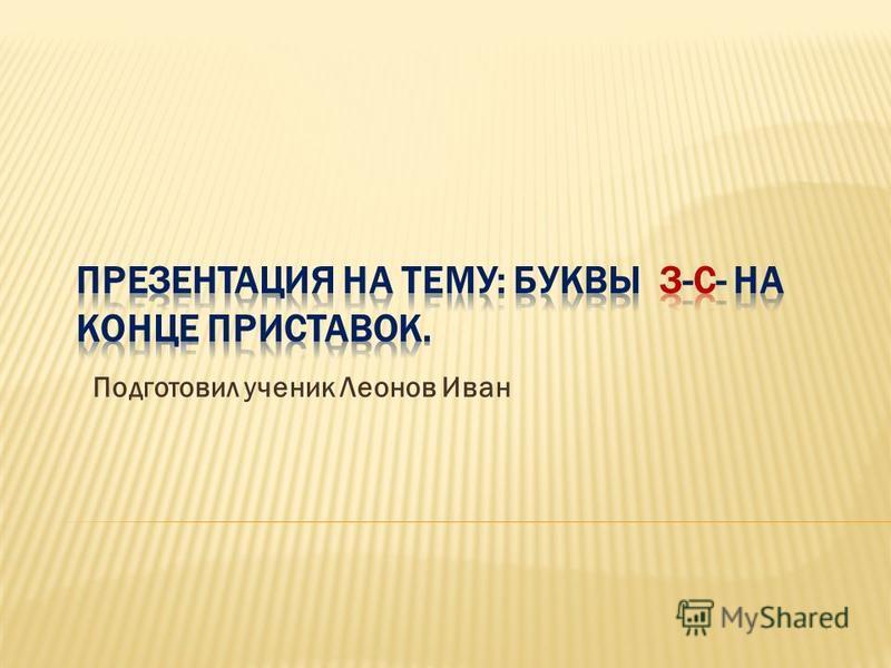 Подготовил ученик Леонов Иван