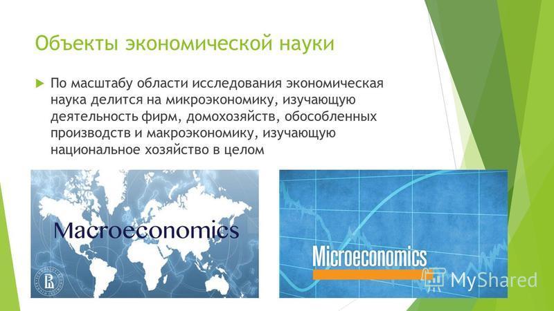 Объекты экономической науки По масштабу области исследования экономическая наука делится на микроэкономику, изучающую деятельность фирм, домохозяйств, обособленных производств и макроэкономику, изучающую национальное хозяйство в целом