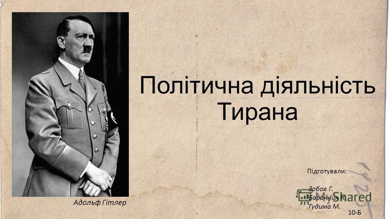 Адольф Гітлер Політична діяльність Тирана Підготували: Зобов Г. Баранник К. Гудима М. 10-Б