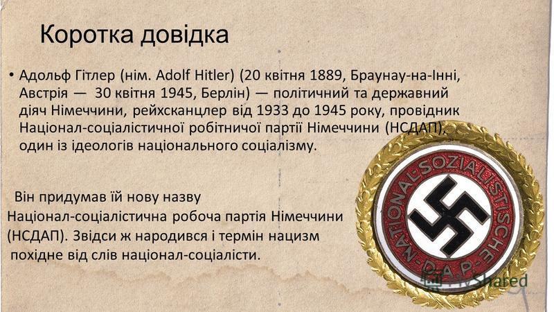 Коротка довідка Адольф Гітлер (нім. Adolf Hitler) (20 квітня 1889, Браунау-на-Інні, Австрія 30 квітня 1945, Берлін) політичний та державний діяч Німеччини, рейхсканцлер від 1933 до 1945 року, провідник Націонал-соціалістичної робітничої партії Німечч