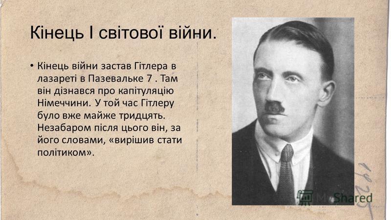 Кінець І світової війни. Кінець війни застав Гітлера в лазареті в Пазевальке 7. Там він дізнався про капітуляцію Німеччини. У той час Гітлеру було вже майже тридцять. Незабаром після цього він, за його словами, «вирішив стати політиком».