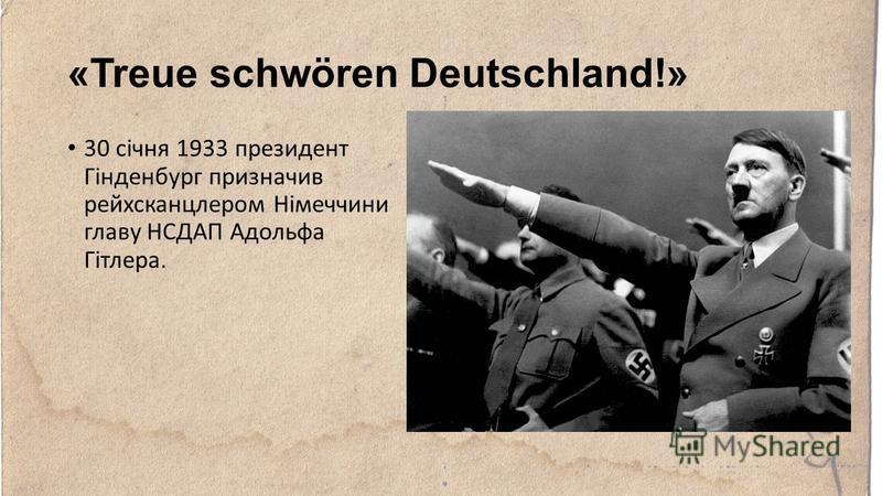 «Treue schwören Deutschland!» 30 січня 1933 президент Гінденбург призначив рейхсканцлером Німеччини главу НСДАП Адольфа Гітлера.
