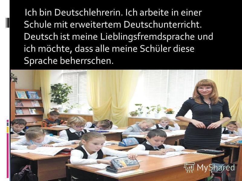 Ich bin Deutschlehrerin. Ich arbeite in einer Schule mit erweitertem Deutschunterricht. Deutsch ist meine Lieblingsfremdsprache und ich möchte, dass alle meine Schüler diese Sprache beherrschen.