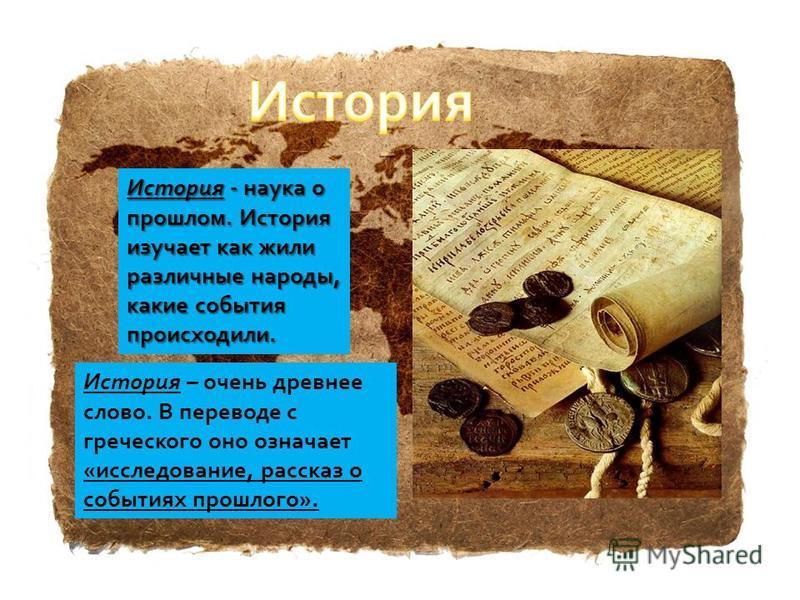 История - наука о прошлом. История изучает как жили различные народы, какие события происходили. История – очень древнее слово. В переводе с греческого оно означает «исследование, рассказ о событиях прошлого».