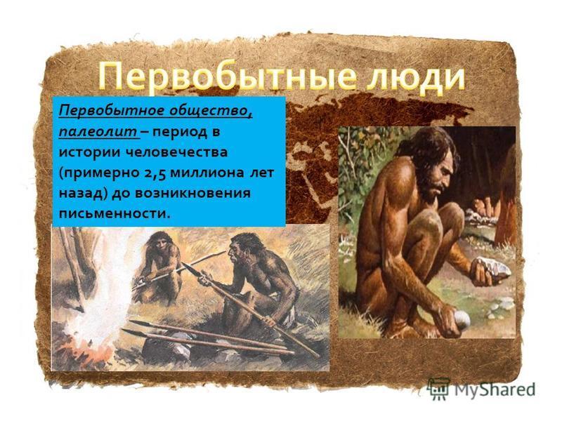 Первобытное общество, палеолит – период в истории человечества (примерно 2,5 миллиона лет назад) до возникновения письменности.