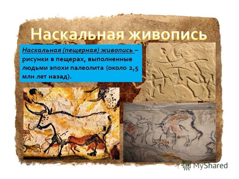 Наскальная (пещерная) живопись – рисунки в пещерах, выполненные людьми эпохи палеолита (около 2,5 млн лет назад).