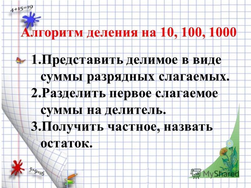Алгоритм деления на 10, 100, 1000 1. Представить делимое в виде суммы разрядных слагаемых. 2. Разделить первое слагаемое суммы на делитель.