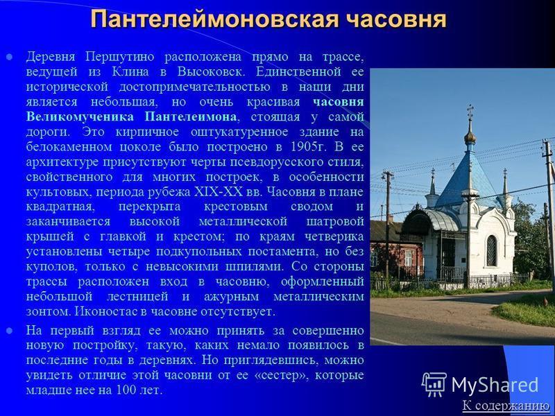 Пантелеймоновская часовня Деревня Першутино расположена прямо на трассе, ведущей из Клина в Высоковск. Единственной ее исторической достопримечательностью в наши дни является небольшая, но очень красивая часовня Великомученика Пантелеимона, стоящая у