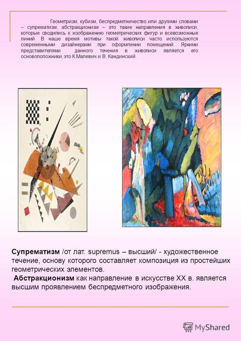 Супрематизм /от лат. supremus – высший/ - художественное течение, основу которого составляет композиция из простейших геометрических элементов. Абстракционизм как направление в искусстве XX в. является высшим проявлением беспредметного изображения. Г