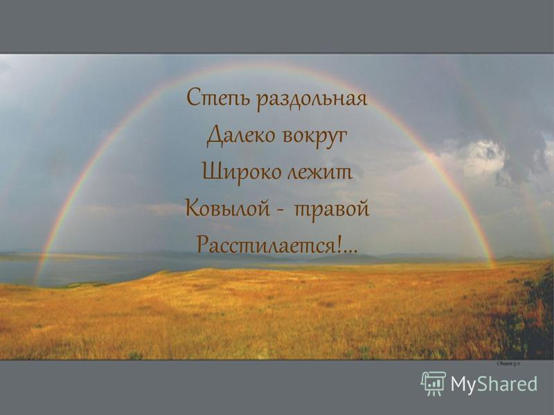 Степь раздольная Далеко вокруг Широко лежит Ковылой - травой Расстилается!...