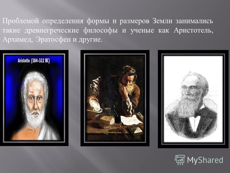 Проблемой определения формы и размеров Земли занимались такие древнегреческие философы и ученые как Аристотель, Архимед, Эратосфен и другие.