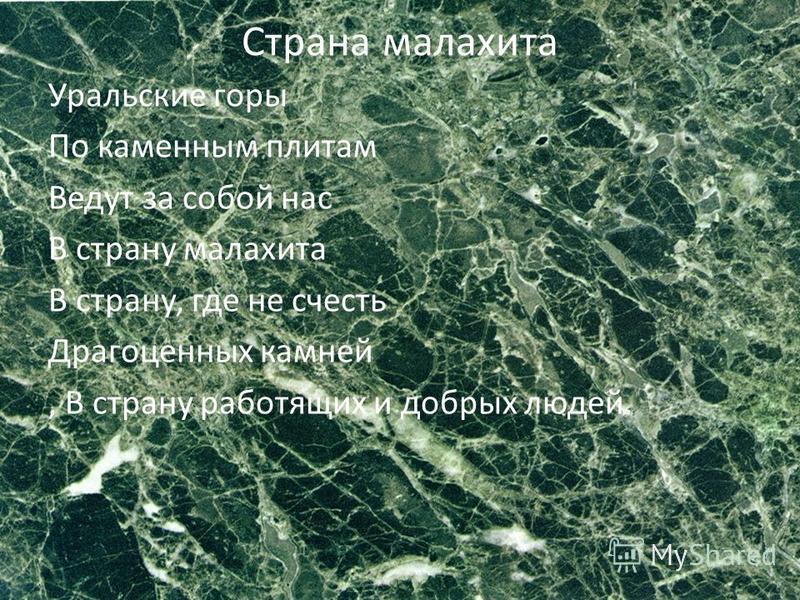 Страна малахита Уральские горы По каменным плитам Ведут за собой нас В страну малахита В страну, где не счесть Драгоценных камней, В страну работящих и добрых людей.