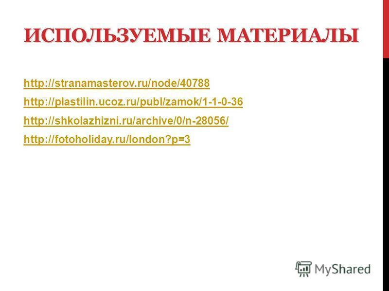 ИСПОЛЬЗУЕМЫЕ МАТЕРИАЛЫ http://stranamasterov.ru/node/40788 http://plastilin.ucoz.ru/publ/zamok/1-1-0-36 http://shkolazhizni.ru/archive/0/n-28056/ http://fotoholiday.ru/london?p=3