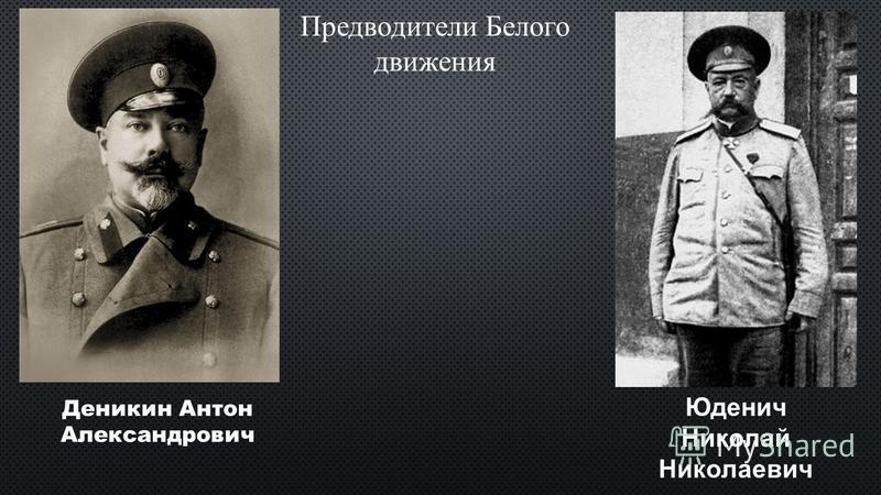 Предводители Белого движения Деникин Антон Александрович Юденич Николай Николаевич