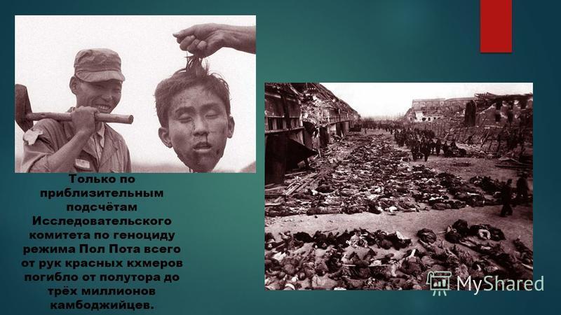 Только по приблизительным подсчётам Исследовательского комитета по геноциду режима Пол Пота всего от рук красных кхмеров погибло от полутора до трёх миллионов камбоджийцев.