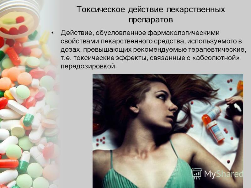 Токсическое действие лекарственных препаратов Действие, обусловленное фармакологическими свойствами лекарственного средства, используемого в дозах, превышающих рекомендуемые терапевтические, т.е. токсические эффекты, связанные с «абсолютной» передози