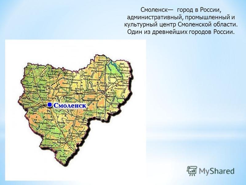 Смоленск город в России, административный, промышленный и культурный центр Смоленской области. Один из древнейших городов России.
