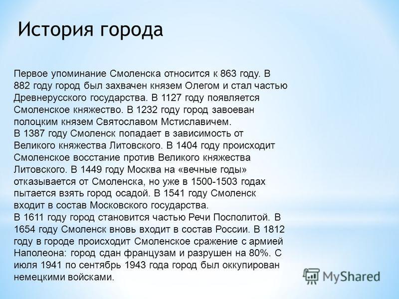 Первое упоминание Смоленска относится к 863 году. В 882 году город был захвачен князем Олегом и стал частью Древнерусского государства. В 1127 году появляется Смоленское княжество. В 1232 году город завоеван полоцким князем Святославом Мстиславичем.