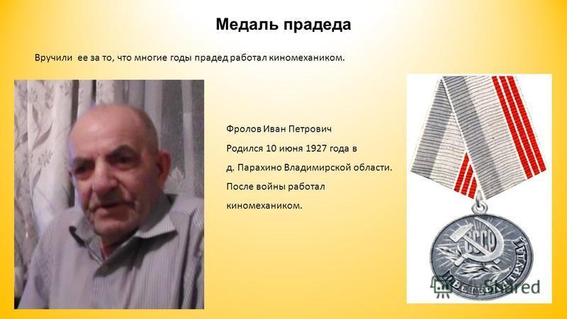 Медаль прадеда Фролов Иван Петрович Родился 10 июня 1927 года в д. Парахино Владимирской области. После войны работал киномехаником. Вручили ее за то, что многие годы прадед работал киномехаником.
