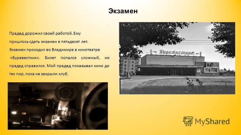 Экзамен Прадед дорожил своей работой. Ему пришлось сдать экзамен в пятьдесят лет. Экзамен проходил во Владимире в кинотеатре «Буревестник». Билет попался сложный, но прадед справился. Мой прадед показывал кино до тех пор, пока не закрыли клуб.