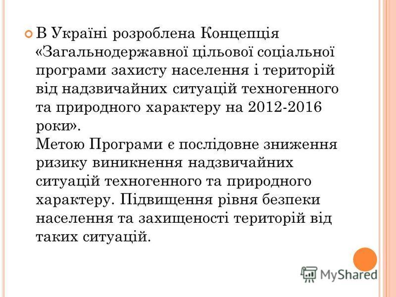 В Україні розроблена Концепція «Загальнодержавної цільової соціальної програми захисту населення і територій від надзвичайних ситуацій техногенного та природного характеру на 2012-2016 роки». Метою Програми є послідовне зниження ризику виникнення над