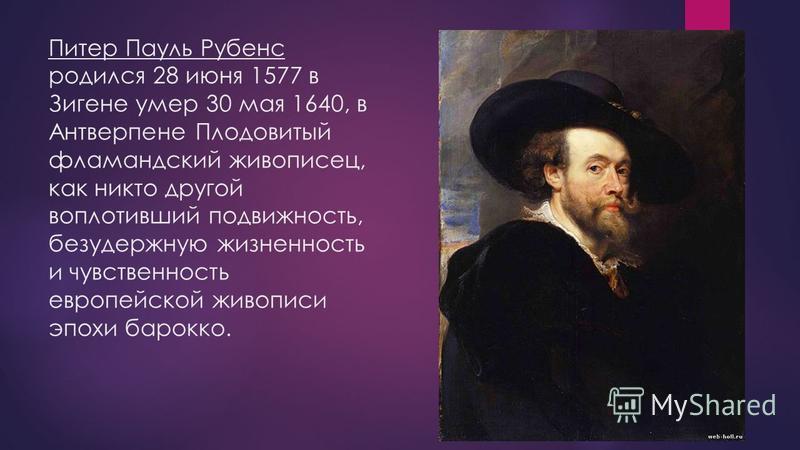 Питер Пауль Рубенс родился 28 июня 1577 в Зигене умер 30 мая 1640, в Антверпене Плодовитый фламандский живописец, как никто другой воплотивший подвижность, безудержную жизненность и чувственность европейской живописи эпохи барокко.