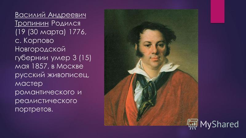 Василий Андреевич Тропинин Родился (19 (30 марта) 1776, с. Корпово Новгородской губернии умер 3 (15) мая 1857, в Москве русский живописец, мастер романтического и реалистического портретов.