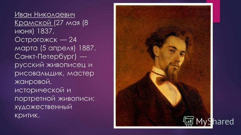 Иван Николаевич Крамской (27 мая (8 июня) 1837, Острогожск 24 марта (5 апреля) 1887, Санкт-Петербург) русский живописец и рисовальщик, мастер жанровой, исторической и портретной живописи; художественный критик.